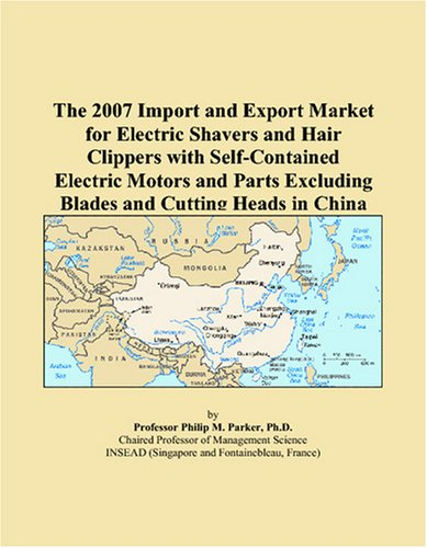 9780497662127: The 2007 Import and Export Market for Electric Shavers and Hair Clippers with Self-Contained Electric Motors and Parts Excluding Blades and Cutting Heads in China