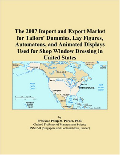 9780497680459: The 2007 Import and Export Market for Tailors' Dummies, Lay Figures, Automatons, and Animated Displays Used for Shop Window Dressing in United States