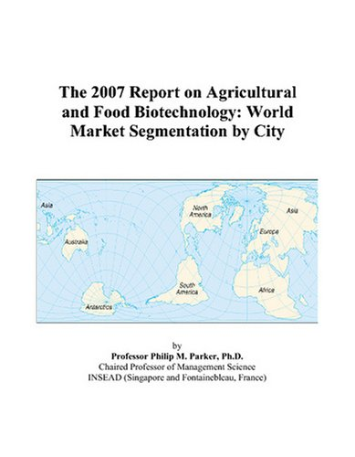 The 2007 Report on Agricultural and Food Biotechnology: World Market Segmentation by City