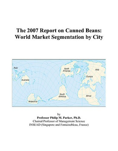 9780497704728: The 2007 Report on Canned Beans: World Market Segmentation by City