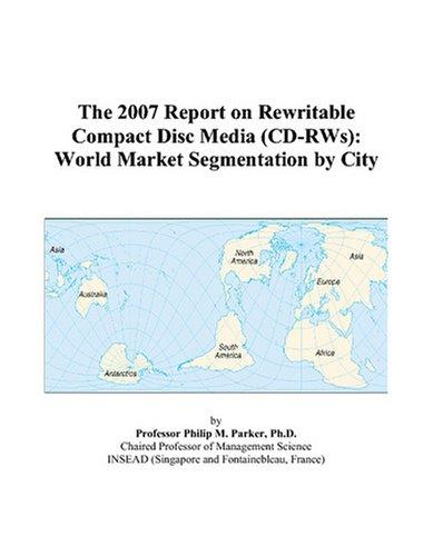 9780497707781: The 2007 Report on Rewritable Compact Disc Media (CD-RWs): World Market Segmentation by City