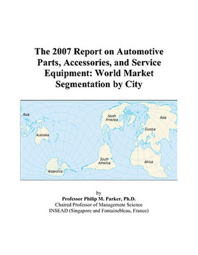 9780497708542: The 2007 Report on Automotive Parts, Accessories, and Service Equipment: World Market Segmentation by City