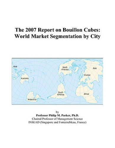 The 2007 Report on Bouillon Cubes: World Market Segmentation by City: Philip M. Parker
