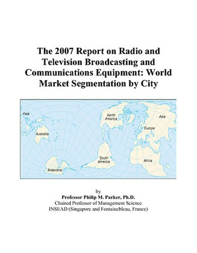 9780497711214: The 2007 Report on Radio and Television Broadcasting and Communications Equipment: World Market Segmentation by City