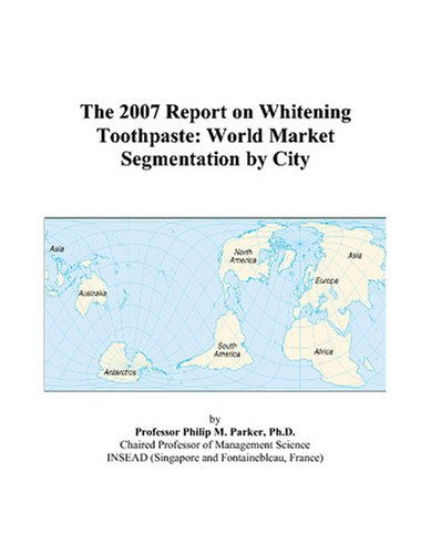 9780497720001: The 2007 Report on Whitening Toothpaste: World Market Segmentation by City
