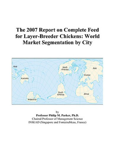 9780497721237: The 2007 Report on Complete Feed for Layer-Breeder Chickens: World Market Segmentation by City