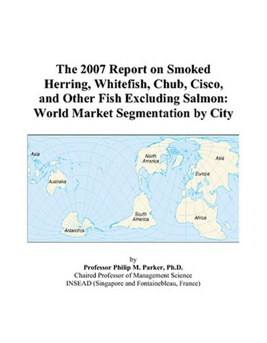 9780497727116: The 2007 Report on Smoked Herring, Whitefish, Chub, Cisco, and Other Fish Excluding Salmon: World Market Segmentation by City