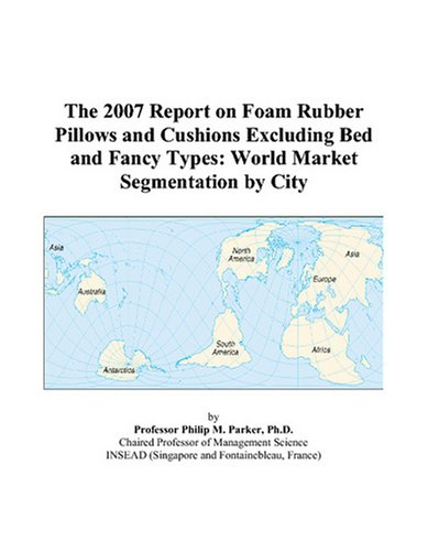9780497733254: The 2007 Report on Foam Rubber Pillows and Cushions Excluding Bed and Fancy Types: World Market Segmentation by City