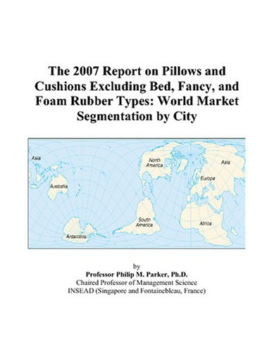 9780497733261: The 2007 Report on Pillows and Cushions Excluding Bed, Fancy, and Foam Rubber Types: World Market Segmentation by City