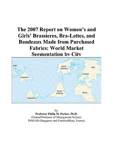 9780497734763: The 2007 Report on Women's and Girls' Brassieres, Bra-Lettes, and Bandeaux Made from Purchased Fabrics: World Market Segmentation by City