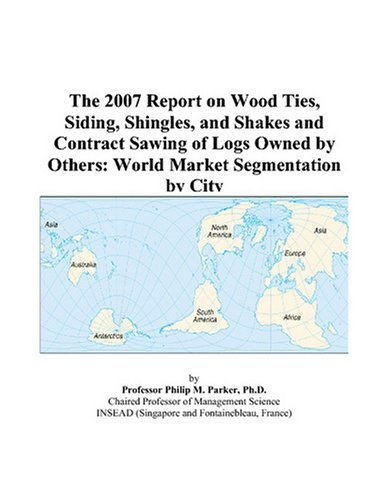 9780497736408: The 2007 Report on Wood Ties, Siding, Shingles, and Shakes and Contract Sawing of Logs Owned by Others: World Market Segmentation by City