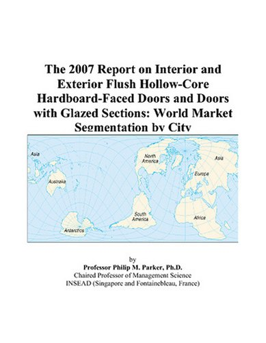 9780497737351: The 2007 Report on Interior and Exterior Flush Hollow-Core Hardboard-Faced Doors and Doors with Glazed Sections: World Market Segmentation by City