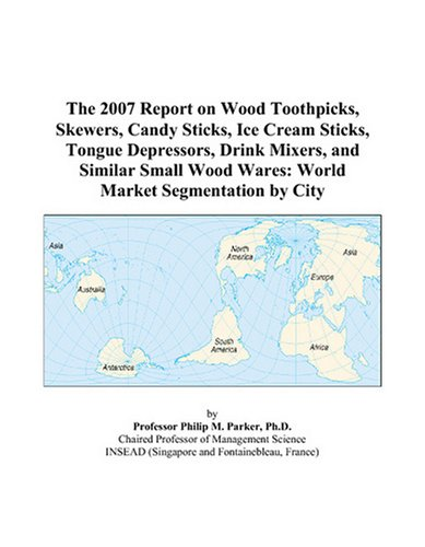 9780497738389: The 2007 Report on Wood Toothpicks, Skewers, Candy Sticks, Ice Cream Sticks, Tongue Depressors, Drink Mixers, and Similar Small Wood Wares: World Market Segmentation by City