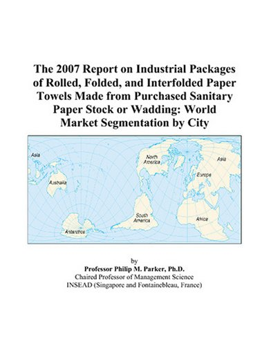 9780497741204: The 2007 Report on Industrial Packages of Rolled, Folded, and Interfolded Paper Towels Made from Purchased Sanitary Paper Stock or Wadding: World Market Segmentation by City