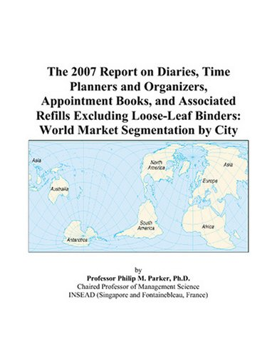 9780497742720: The 2007 Report on Diaries, Time Planners and Organizers, Appointment Books, and Associated Refills Excluding Loose-Leaf Binders: World Market Segmentation by City