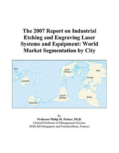 9780497770136: The 2007 Report on Industrial Etching and Engraving Laser Systems and Equipment: World Market Segmentation by City