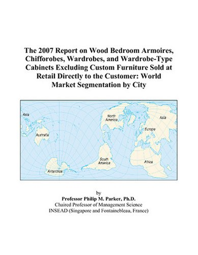 9780497779344: The 2007 Report on Wood Bedroom Armoires, Chifforobes, Wardrobes, and Wardrobe-Type Cabinets Excluding Custom Furniture Sold at Retail Directly to the Customer: World Market Segmentation by City