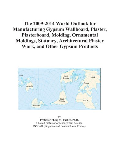9780497875121: The 2009-2014 World Outlook for Manufacturing Gypsum Wallboard, Plaster, Plasterboard, Molding, Ornamental Moldings, Statuary, Architectural Plaster Work, and Other Gypsum Products
