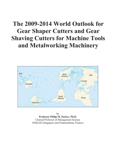 9780497894801: The 2009-2014 World Outlook for Gear Shaper Cutters and Gear Shaving Cutters for Machine Tools and Metalworking Machinery