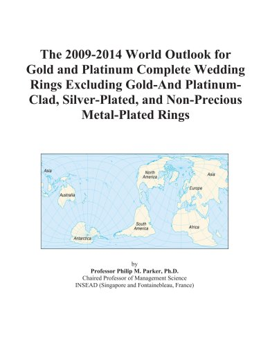 9780497916077: The 2009-2014 World Outlook for Gold and Platinum Complete Wedding Rings Excluding Gold-And Platinum-Clad, Silver-Plated, and Non-Precious Metal-Plated Rings