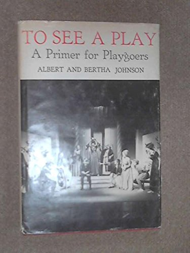 To See a Play: A Primer for Playgoers: Johnson, Albert; Johnson, Bertha