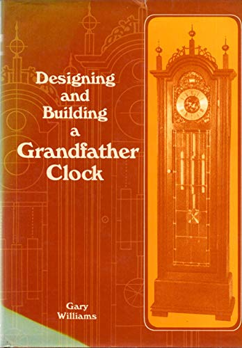 Designing and Building a Grandfather Clock: Williams, Gary