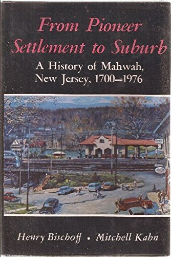 From Pioneer Settlement to Suburb A History of Mahwah, New Jersey, 1700-1976: Bischoff, Henry Kahn,...