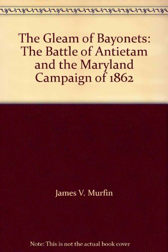 The Gleam of Bayonets: The Battle of Antietam and the Maryland Campaign of 1862: Murfin, James V.