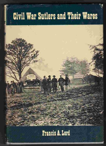 Civil War Sutlers and Their Wares.: LORD, Francis A.