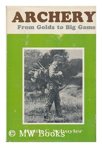 ARCHERY FROM GOLDS TO BIG GAME: Schuyler, Keith C.