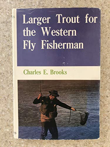 Larger Trout for the Western Fly Fisherman: Brooks, Charles E.