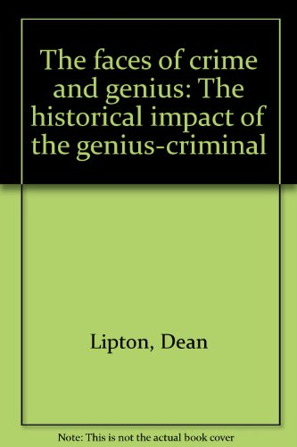 The faces of crime and genius;: The historical impact of the genius-criminal: Lipton, Dean