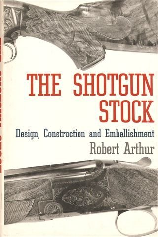 The Shotgun Stock -- Design, Construction and Embellishment: Arthur, Robert