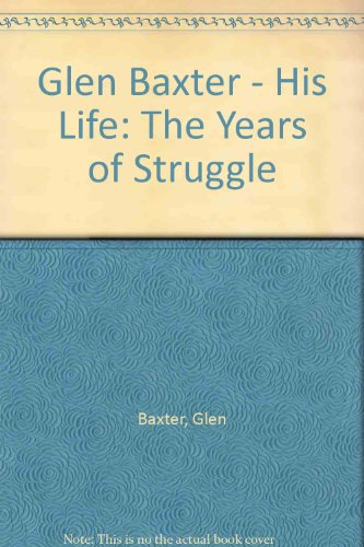 9780500013083: Glen Baxter - His Life: The Years of Struggle