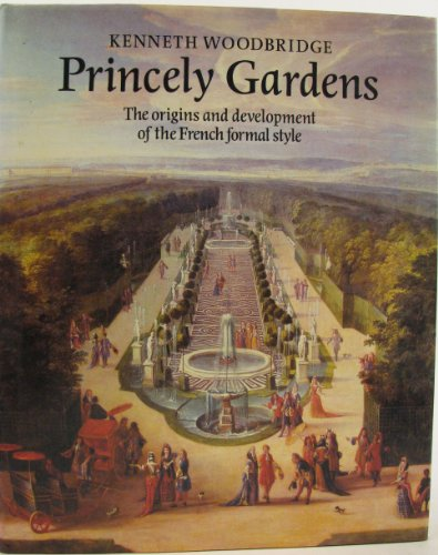 Princely Gardens : The Origins and Development of the French Formal Style: Woodbridge, Kenneth
