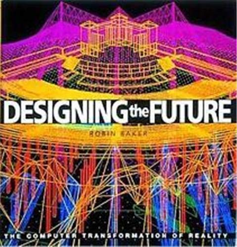 Designing the Future: The Computer Transformation of Reality: Robin Baker