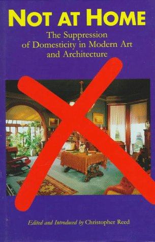 Not at Home: The Suppression of Domesticity in Modern Art and Architecture: Reed, Christopher [...
