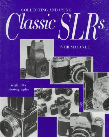Collecting and Using Classic Slrs: With 385 Photographs: Ivor Matanle