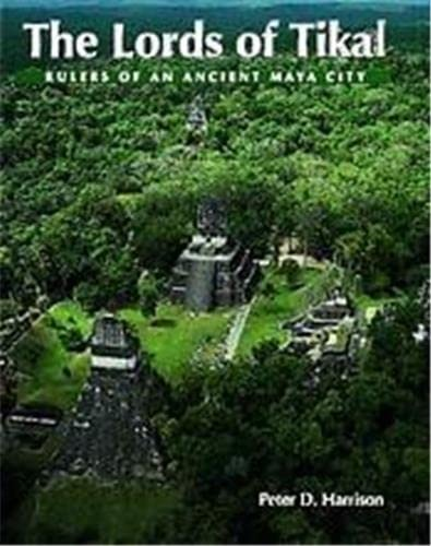 The Lords of Tikal: Rulers of an Ancient Maya City: Peter D. Harrison, Peter Harrison