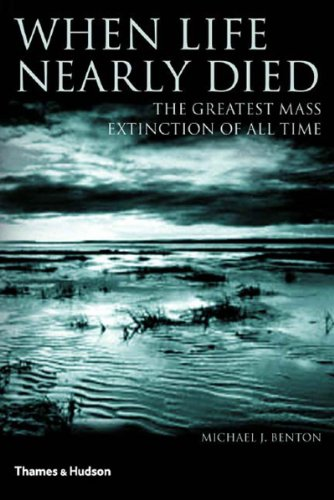 When Life Nearly Died : The Greatest Mass Extinction of All Time: Benton, Michael
