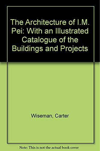 The Architecture of I.M. Pei: With an Illustrated Catalogue of the Buildings and Projects: Carter ...