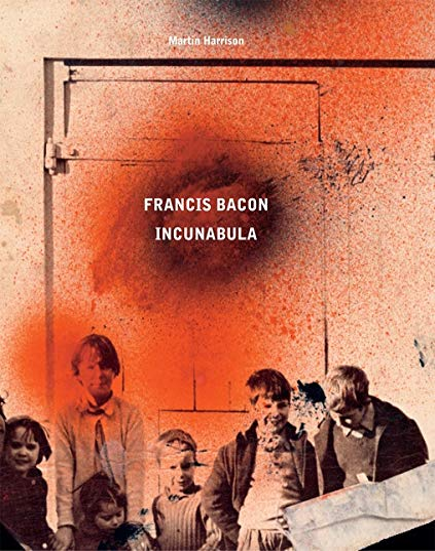 Francis Bacon: Incunabula: Harrison, Martin/ Daniels, Rebecca/ Dawson, Barbara (Foreward By)