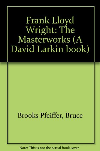 9780500236710: Frank Lloyd Wright: The Masterworks (A David Larkin book)