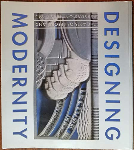 Designing Modernity: The Arts of Reform and Persuasion, 1885-1945: Selections from the Wolfsonian: ...