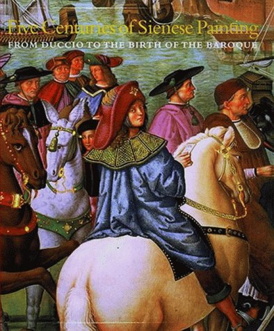 Five Centuries of Sienese Painting: From Duccio to the Birth of the Baroque.: Dini, Giulietta ...