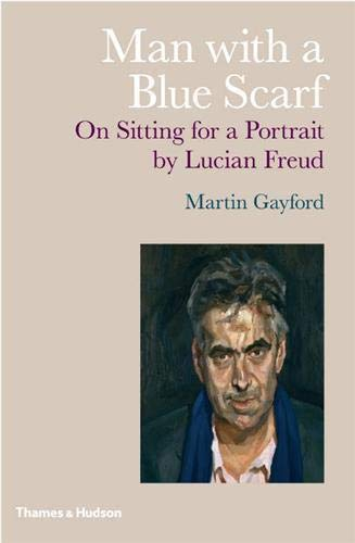 Man with a Blue Scarf: On Sitting for a Portrait by Lucian Freud.: Martin Gayford.