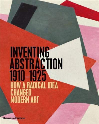 Inventing Abstraction, 1910-1925 : how a radical idea changed modern Art: Leah Dickerman; Matthew ...
