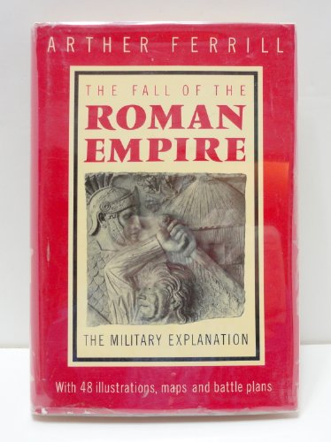 Fall of the Roman Empire: The Military Explanation.: FERRILL, ARTHER