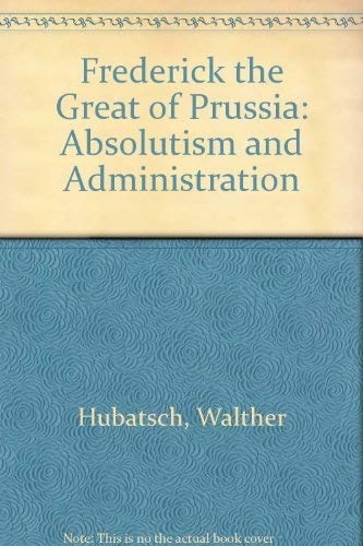 Frederick the Great of Prussia: Absolutism and: Hubatsch, Walther