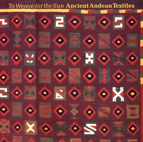 To Weave for the Sun: Ancient Andean Textiles in The Museum of Fine Arts, Boston; With ...